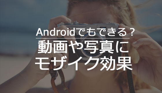 Android用モザイクアプリ5選