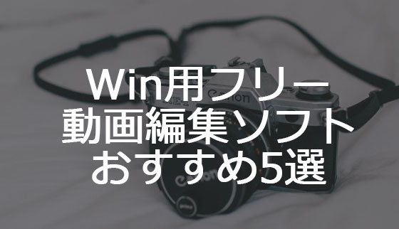 【2017】Windows用フリー動画編集ソフト5選