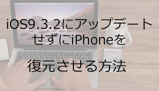 iOS9.3.2にアップデートせずにiPhoneを復元させる方法