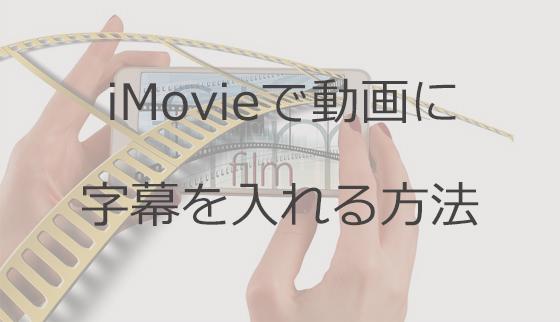 imovieで動画に字幕を入れるには?字幕の編集をする際におすすめのソフト