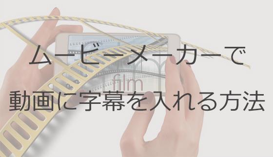 ムービーメーカーで動画に字幕を入れる方法