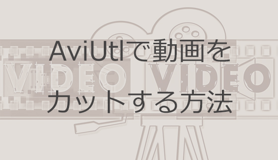 AviUtlで動画をカットする方法