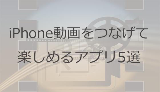 iphone動画をつなげて楽しめるアプリ5選