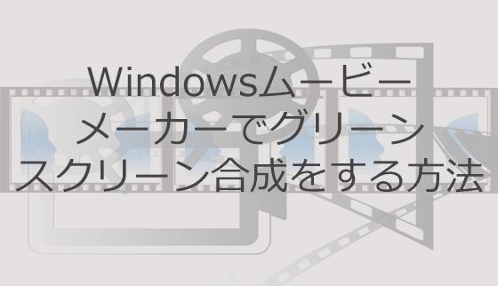 Windowsムービーメーカーでグリーンスクリーン合成をする方法